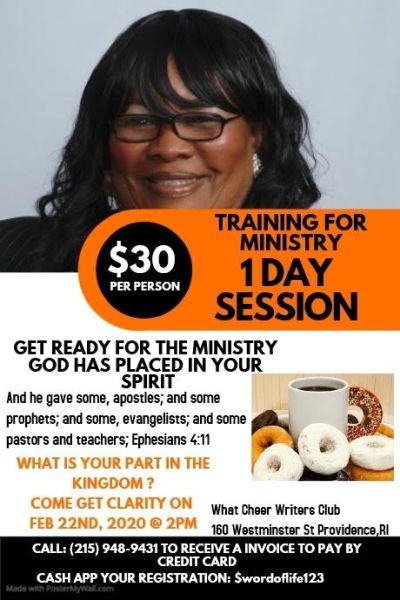 TRAINING FOR MINISTRY - 1 DAY SESSION Get Ready for the Ministry God has Placed in Your Spirit and He gave some, apostles: and some pastors and teachers, Ephesians 4:11 What is your part in the Kingdom? Come Get Clarity on Feb, 22nd 2020 @ 2:00pm - Held at What Cheer Writers Club 160 Wesminister St Providence, RI Call: (215) 948-9431 to recieve an invoice to pay by Credit Card Cash App you registration: $wordoflife123 Contact: Lekiesha Allen (215) 948-9431 lekieshaallen@yahoo.com